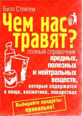 Билл Стейтем - Чем нас травят? Полный справочник вредных, полезных и нейтральных веществ