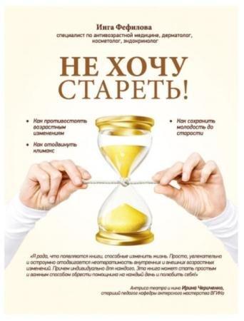 Инга Фефилова - Не хочу стареть! Энциклопедия методов антивозрастной медицины (2015)