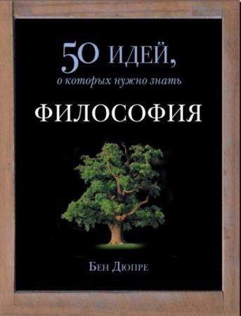 Бен Дюпре - Философия. 50 идей, о которых нужно знать (2014)