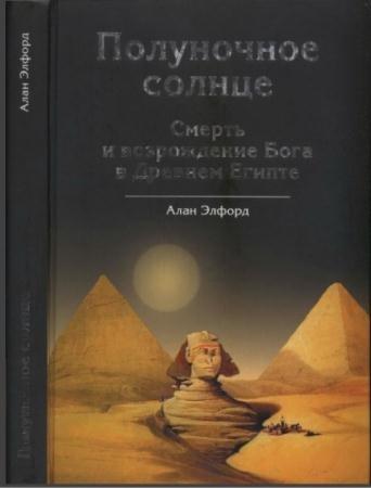 Элфорд, А.Ф. - Полуночное солнце. Смерть и возрождение Бога в Древнем Египте (2009)
