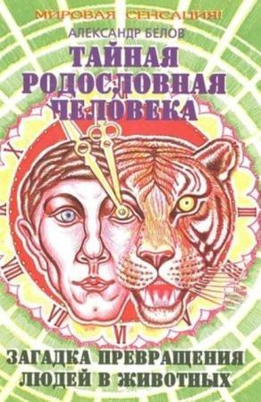 Александр Белов - Тайная родословная человека. Загадка превращения людей в животных (2005)
