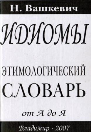 Вашкевич Николай Николаевич - Идиомы. Этимологический словарь от А до Я (2007)