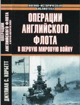 Джулиан С. Корбетт - Операции английского флота в Первую мировую войну (2003)
