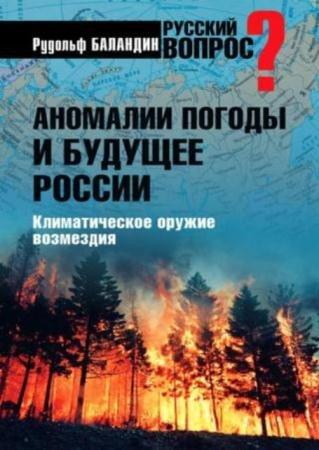 Баландин Р.К. - Аномалии погоды и будущее России. Климатическое оружие возмездия (2011)