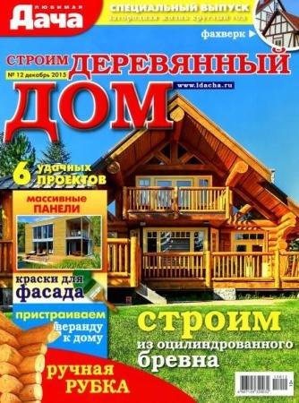 Любимая дача. Спецвыпуск №12. Строим деревянный дом (декабрь /  2015)