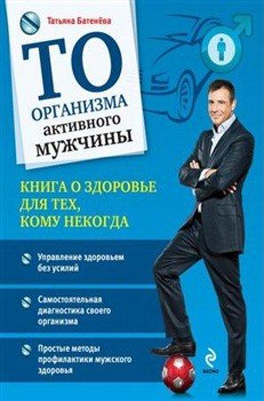 Батенёва Т. - ТО организма активного мужчины (2013) rtf, fb2