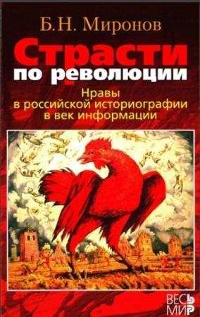 Миронов Борис Николаевич - Страсти по революции. Нравы в российской историографии в век информации (2013)