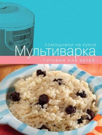 С. Ильичева - Мультиварка. Готовим для детей (2013)