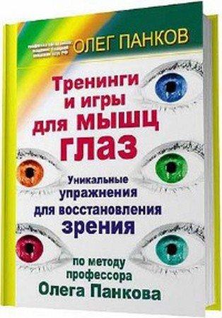 Тренинги и игры для мышц глаз. Уникальные упражнения для восстановления зрения по методу профессора Олега Панкова (2011) fb2, rtf