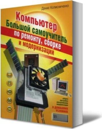 Колисниченко Д.Н. - Компьютер. Большой самоучитель по ремонту, сборке и модернизации (2008)