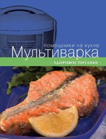 С. Ильичева - Мультиварка. Здоровое питание (2013)