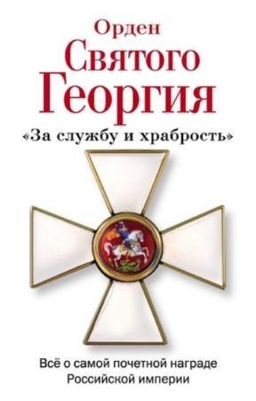 Шишов А.В. - Орден Святого Георгия. Всё о самой почетной награде Российской империи (2013)