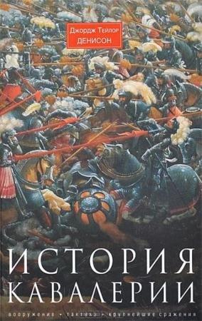 Джордж Тейлор Денисон - История кавалерии. Вооружение, тактика, крупнейшие сражения (2014)
