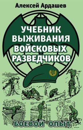 Алексей Ардашев - Учебник выживания войсковых разведчиков. Боевой опыт (2015)