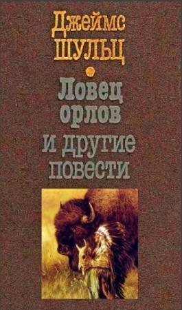 Джеймс Шульц - Ловец орлов и другие повести (2007)