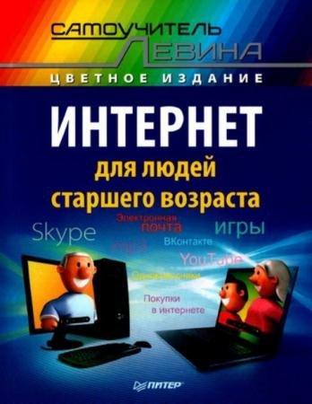 Левин А.Ш. - Интернет для людей старшего возраста. Самоучитель Левина в цвете (2014)