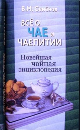Владимир Семенов - Все о чае и чаепитии. Новейшая чайная энциклопедия (2006)