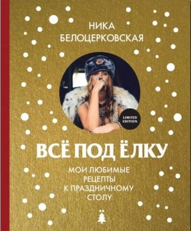 Ника Белоцерковская - Всё под ёлку. Мои любимые рецепты к праздничному столу (2016)