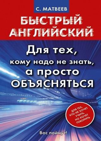 Сергей Матвеев - Быстрый английский. Для тех, кому надо не знать, а просто объясняться