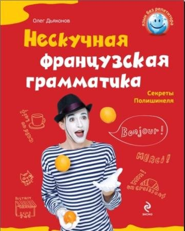 Олег Дьяконов - Нескучная французская грамматика. Секреты полишинеля (2011)