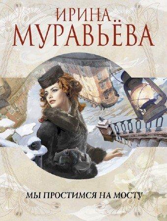 Муравьёва Ирина - Мы простимся на мосту (Аудиокнига)