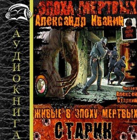 Александр Иванин - Живые в Эпоху мертвых 01. Старик (Аудиокнига)