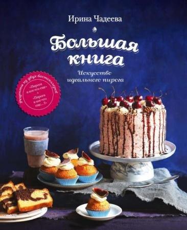 Ирина Чадеева - Искусство идеального пирога. Большая книга (2016)
