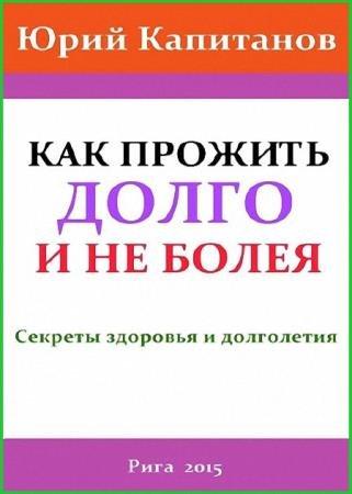 Капитанов Юрий - Как прожить долго и не болея. Секреты здоровья и долголетия
