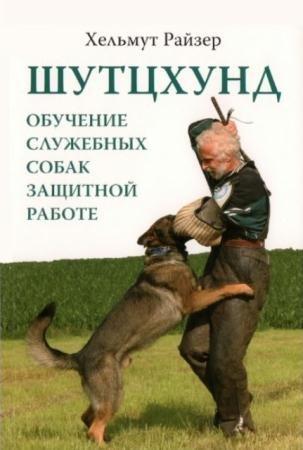 Хельмут Райзер - Шутцхунд. Обучение служебных собак защитной работе (2014)