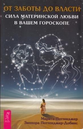 Поттенджер М., Поттенджер-Добинс 3. - От заботы до власти. Сила материнской любви в вашем гороскопе (2013)