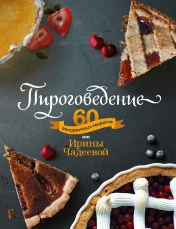 Ирина Чадеева - Пироговедение. 60 праздничных рецептов от Ирины Чадеевой (2015)
