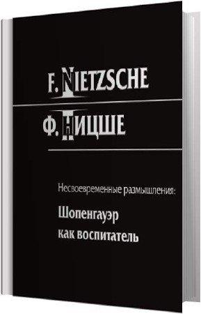 Ницше Фридрих - Шопенгауэр как воспитатель (Аудиокнига)