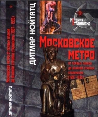 Дитмар Нойтатц - Московское метро от первых планов до великой стройки сталинизма (1897-1935) (2013)