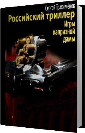 Трахимёнок Сергей - Российский триллер. Игры капризной дамы (Аудиокнига)