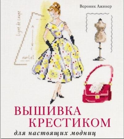 Вероник Ажинер - Вышивка крестиком для настоящих модниц (2014)