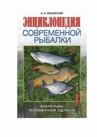 А.В. Яншевский - Энциклопедия современной рыбалки. Ловля рыбы поплавочной удочкой (2009)