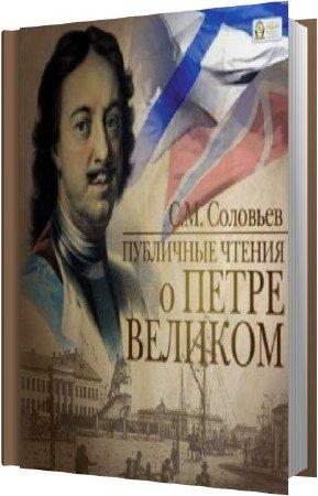 Соловьёв Сергей - Публичные чтения о Петре Великом (Аудиокнига)