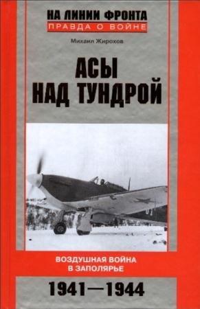 Михаил Жирохов - Асы над тундрой. Воздушная война в Заполярье. 1941-1944 годы (2011)