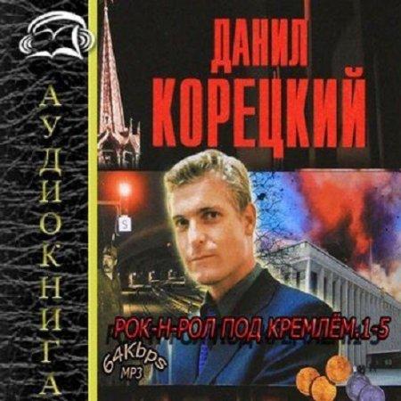 Данил Корецкий - Рок-н-ролл под Кремлем [1-5 книги] (Аудиокнига)