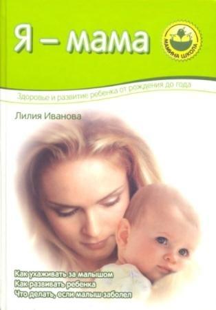 Лилия Иванова - Я - мама. Здоровье и развитие ребенка от рождения до года (2006)