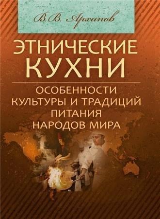 Архипов Валерий - Этнические кухни. Особенности культуры и традиций питания народов мира