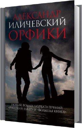 Иличевский Александр - Орфики (Аудиокнига)