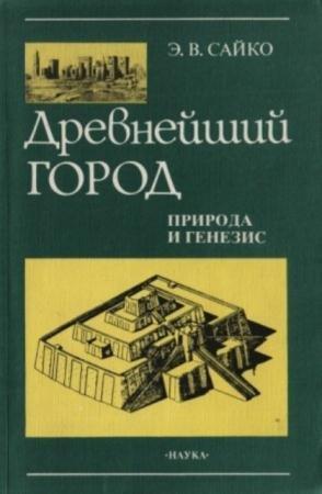 Сайко Э.В. - Древнейший город: природа и генезис (1996)