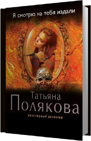 Полякова Татьяна - Я смотрю на тебя издали (Аудиокнига)