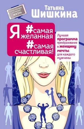 Татьяна Шишкина  - Я #самая желанная #самая счастливая! Лучшая программа преобразования в женщину мечты для каждого мужчины  (2016 ) rtf, fb2