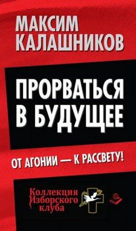 Максим Калашников  - Прорваться в будущее. От агонии – к рассвету! (2014) rtf, fb2