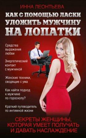 Инна Леонтьева  - Как с помощью ласки уложить мужчину на лопатки  (2016) rtf, fb2