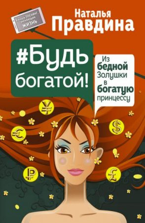 Наталья Правдина  - Будь богатой! Из бедной Золушки в богатую принцессу  (2016) rtf, fb2