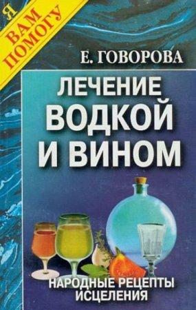 Е. Говорова   - Лечение водкой и вином. Народные рецепты исцеления   (2005) pdf