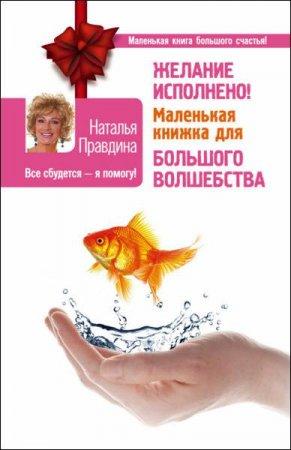 Наталья Правдина   - Желание исполнено! Маленькая книжка для большого волшебства   (2016) rtf, fb2